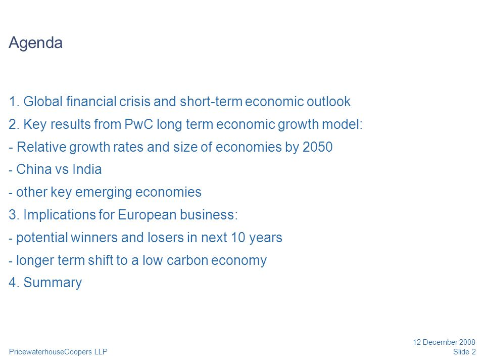 PricewaterhouseCoopers LLP 12 December 2008 Slide 2 Agenda 1. Global financial crisis and short-term economic outlook 2. Key results from PwC long ter