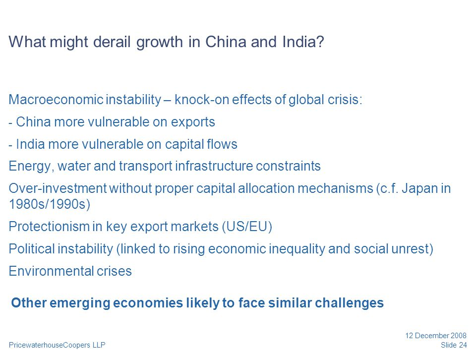 PricewaterhouseCoopers LLP 12 December 2008 Slide 24 What might derail growth in China and India? Macroeconomic instability – knock-on effects of glob