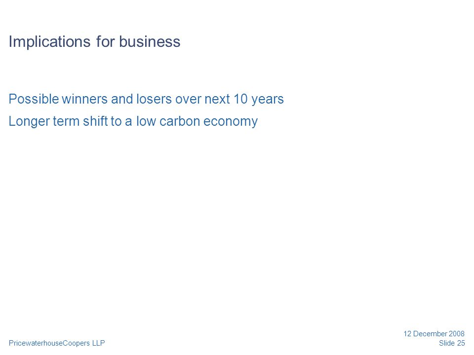 PricewaterhouseCoopers LLP 12 December 2008 Slide 25 Implications for business Possible winners and losers over next 10 years Longer term shift to a l