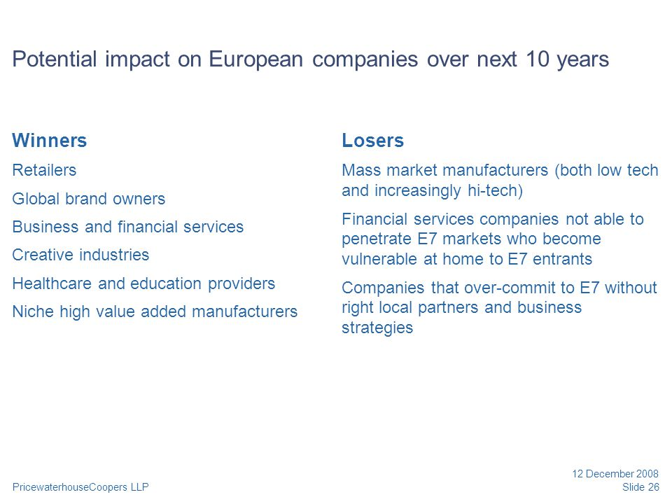 PricewaterhouseCoopers LLP 12 December 2008 Slide 26 Potential impact on European companies over next 10 years Winners Retailers Global brand owners Business and financial services Creative industries Healthcare and education providers Niche high value added manufacturers Losers Mass market manufacturers (both low tech and increasingly hi-tech) Financial services companies not able to penetrate E7 markets who become vulnerable at home to E7 entrants Companies that over-commit to E7 without right local partners and business strategies