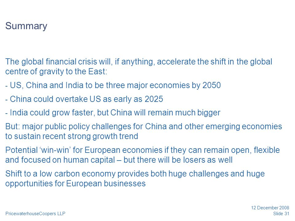 PricewaterhouseCoopers LLP 12 December 2008 Slide 31 Summary The global financial crisis will, if anything, accelerate the shift in the global centre of gravity to the East: - US, China and India to be three major economies by 2050 - China could overtake US as early as 2025 - India could grow faster, but China will remain much bigger But: major public policy challenges for China and other emerging economies to sustain recent strong growth trend Potential 'win-win' for European economies if they can remain open, flexible and focused on human capital – but there will be losers as well Shift to a low carbon economy provides both huge challenges and huge opportunities for European businesses