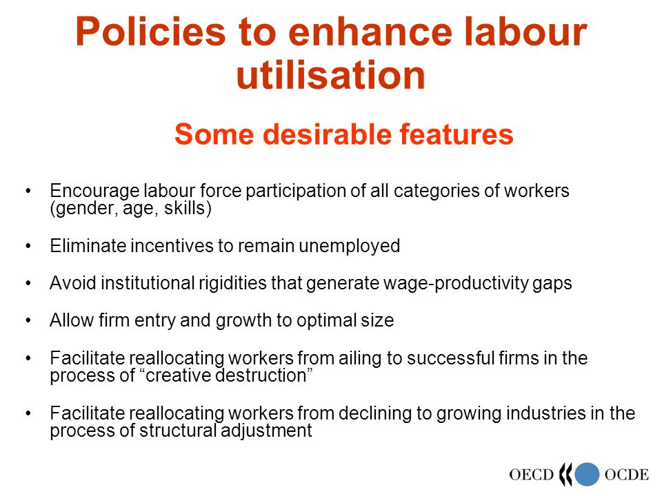 Policies to enhance labour utilisation Encourage labour force participation of all categories of workers (gender, age, skills) Eliminate incentives to remain unemployed Avoid institutional rigidities that generate wage-productivity gaps Allow firm entry and growth to optimal size Facilitate reallocating workers from ailing to successful firms in the process of creative destruction Facilitate reallocating workers from declining to growing industries in the process of structural adjustment Some desirable features