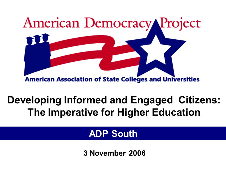 Developing Informed and Engaged Citizens: The Imperative for Higher Education ADP South 3 November 2006