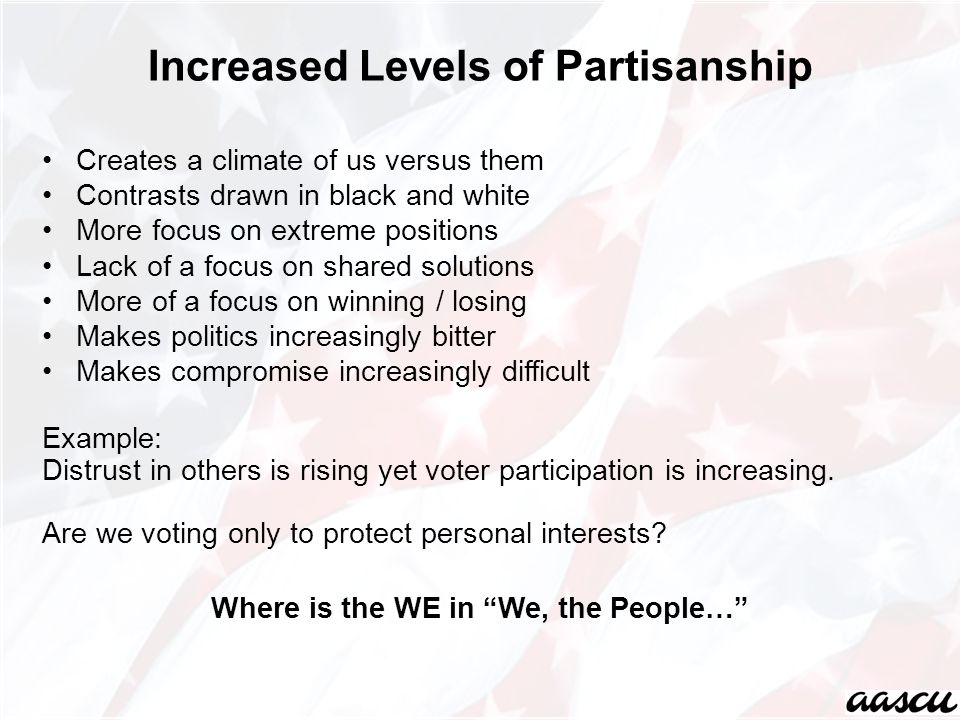Increased Levels of Partisanship Creates a climate of us versus them Contrasts drawn in black and white More focus on extreme positions Lack of a focu