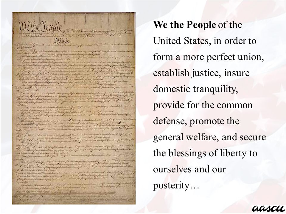 We the People of the United States, in order to form a more perfect union, establish justice, insure domestic tranquility, provide for the common defense, promote the general welfare, and secure the blessings of liberty to ourselves and our posterity…