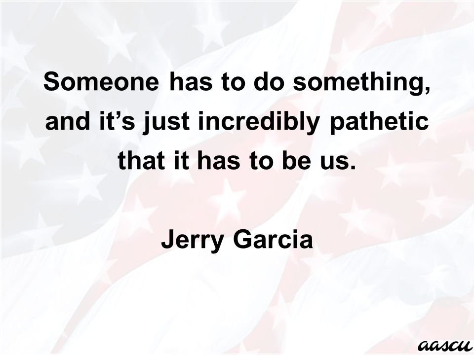 Someone has to do something, and it's just incredibly pathetic that it has to be us. Jerry Garcia