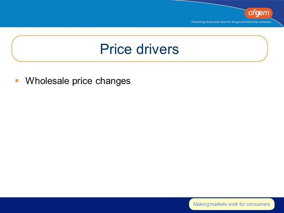 Insert strapline Making markets work for consumers Price drivers  Wholesale price changes