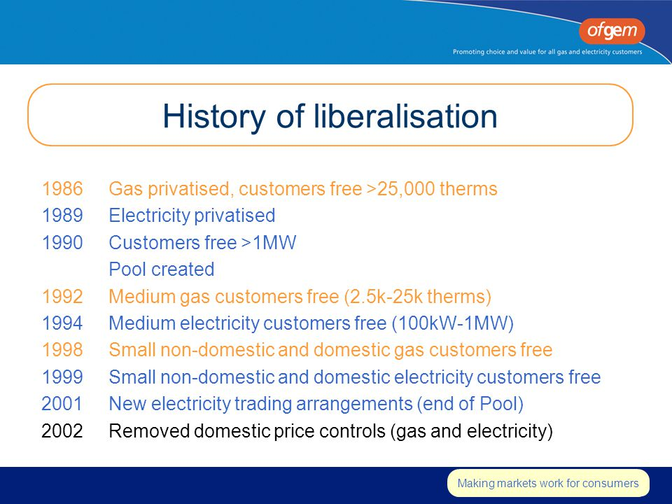 Insert strapline Making markets work for consumers History of liberalisation 1986Gas privatised, customers free >25,000 therms 1989Electricity privatised 1990Customers free >1MW Pool created 1992Medium gas customers free (2.5k-25k therms) 1994Medium electricity customers free (100kW-1MW) 1998Small non-domestic and domestic gas customers free 1999Small non-domestic and domestic electricity customers free 2001New electricity trading arrangements (end of Pool) 2002Removed domestic price controls (gas and electricity)