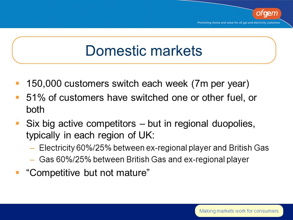 Insert strapline Making markets work for consumers Domestic markets  150,000 customers switch each week (7m per year)  51% of customers have switched one or other fuel, or both  Six big active competitors – but in regional duopolies, typically in each region of UK: –Electricity 60%/25% between ex-regional player and British Gas –Gas 60%/25% between British Gas and ex-regional player  Competitive but not mature