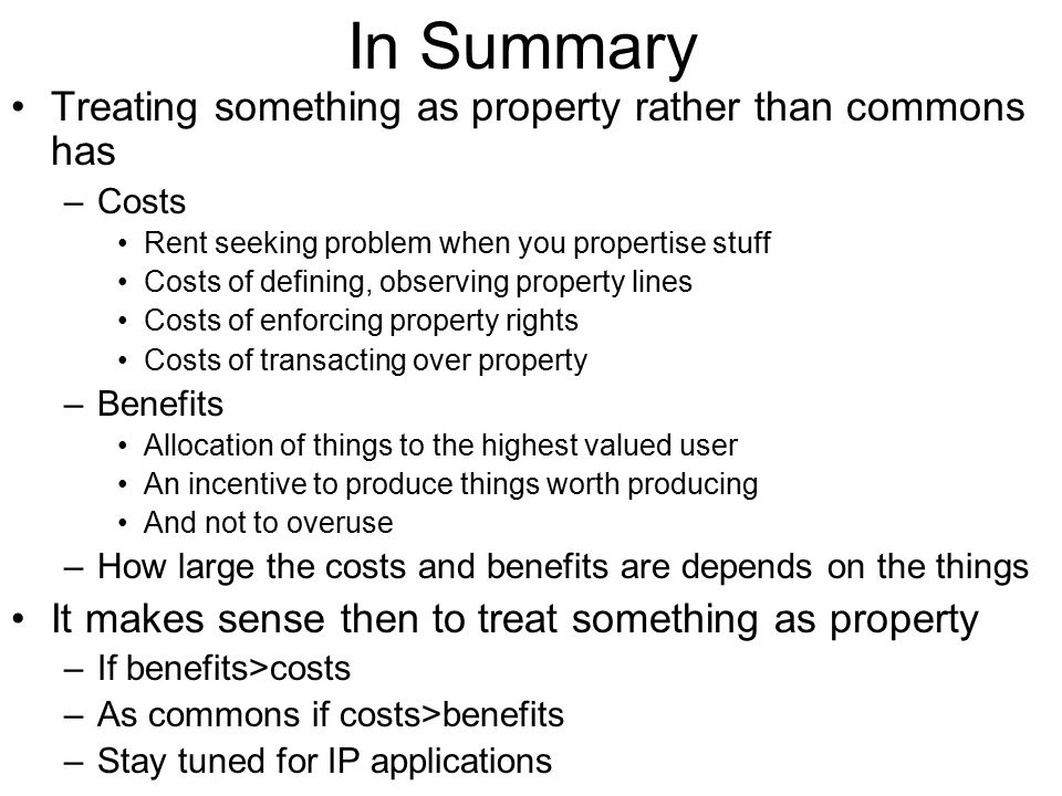In Summary Treating something as property rather than commons has –Costs Rent seeking problem when you propertise stuff Costs of defining, observing p