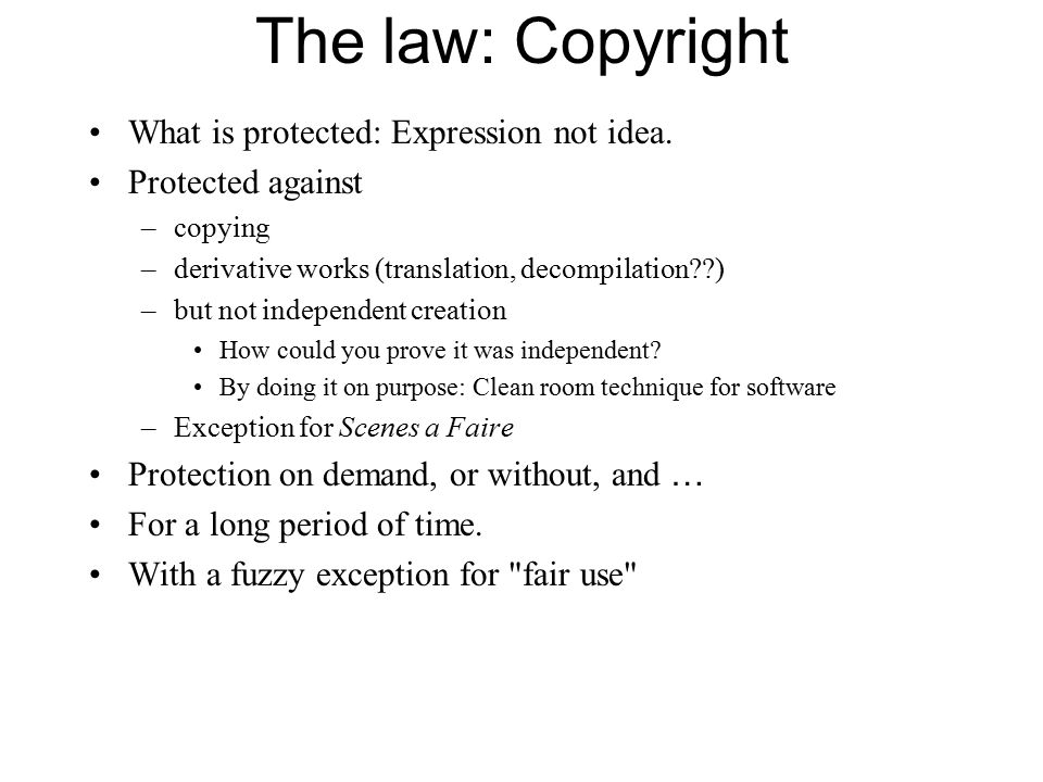 The law: Copyright What is protected: Expression not idea. Protected against –copying –derivative works (translation, decompilation??) –but not indepe