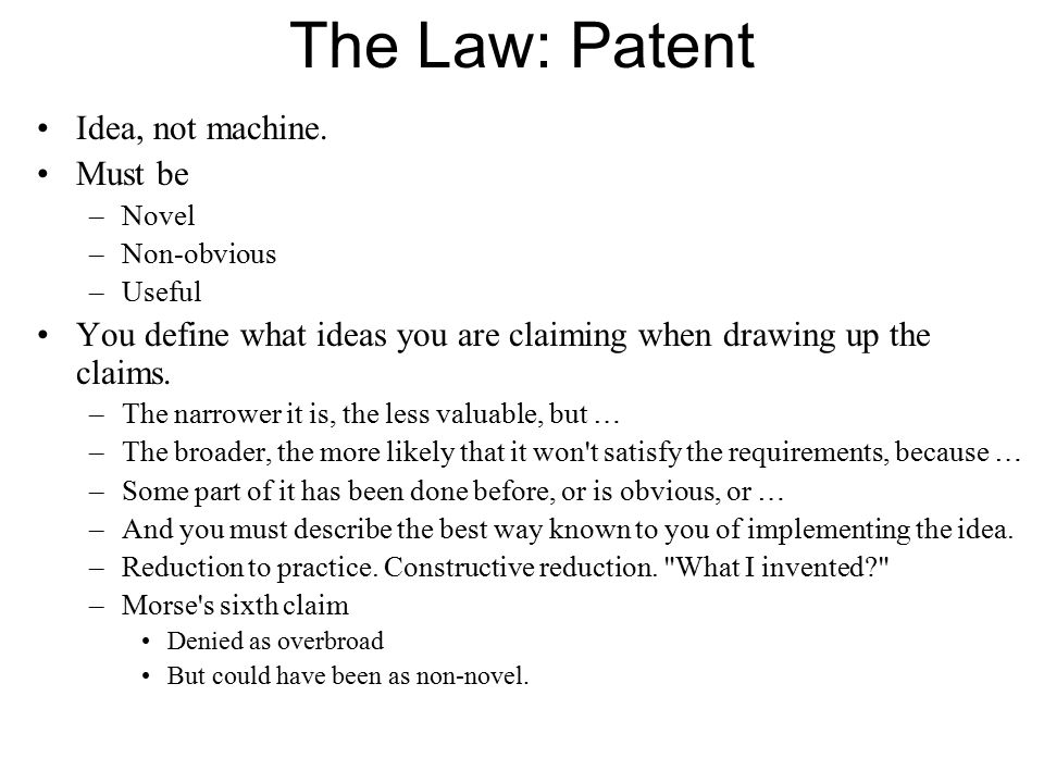 The Law: Patent Idea, not machine. Must be –Novel –Non-obvious –Useful You define what ideas you are claiming when drawing up the claims. –The narrowe