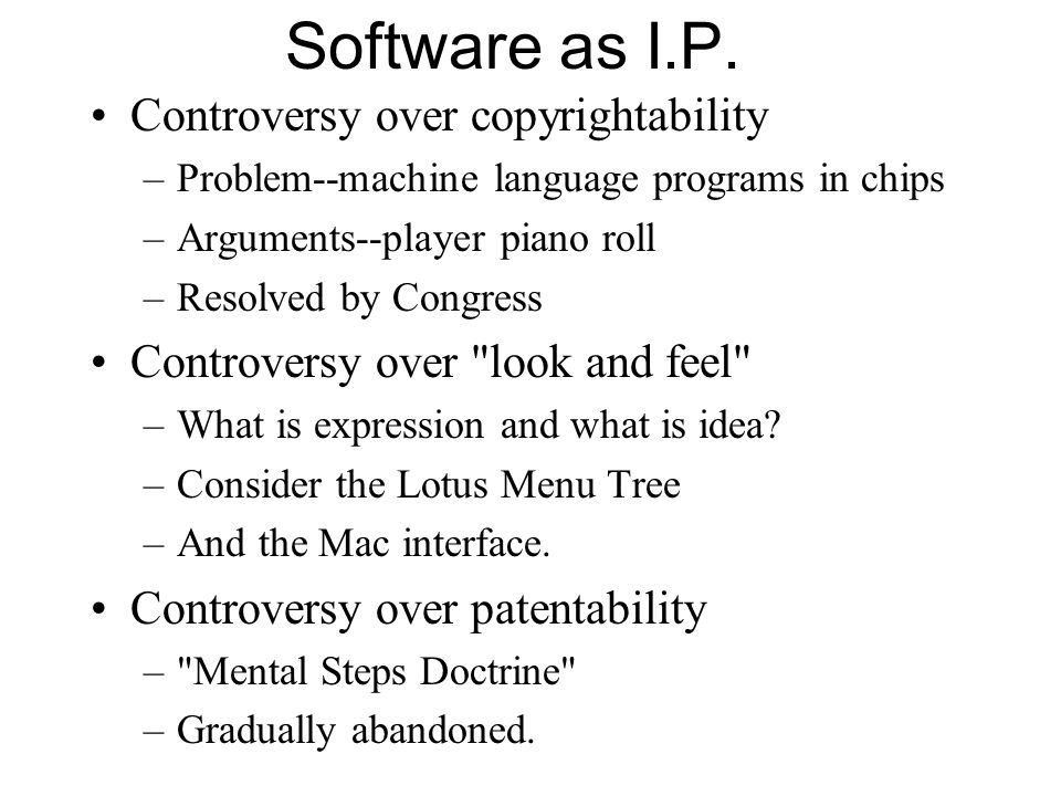 Software as I.P. Controversy over copyrightability –Problem--machine language programs in chips –Arguments--player piano roll –Resolved by Congress Co