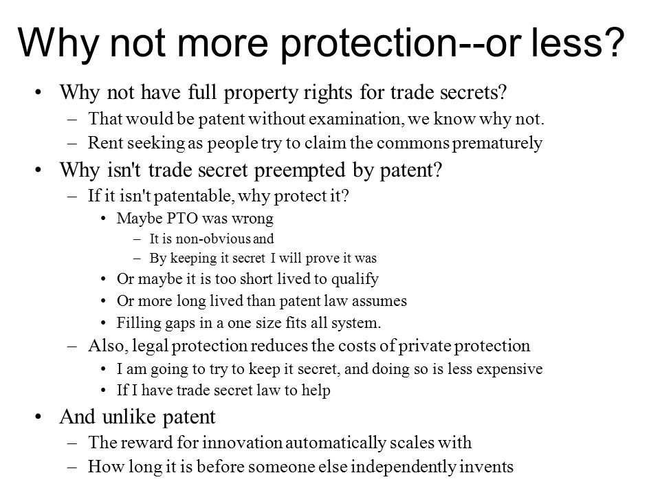 Why not more protection--or less? Why not have full property rights for trade secrets? –That would be patent without examination, we know why not. –Re