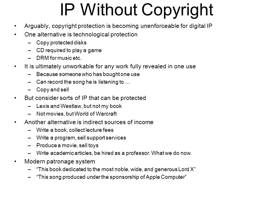 IP Without Copyright Arguably, copyright protection is becoming unenforceable for digital IP One alternative is technological protection –Copy protect