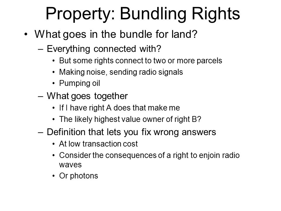 Property: Bundling Rights What goes in the bundle for land? –Everything connected with? But some rights connect to two or more parcels Making noise, s