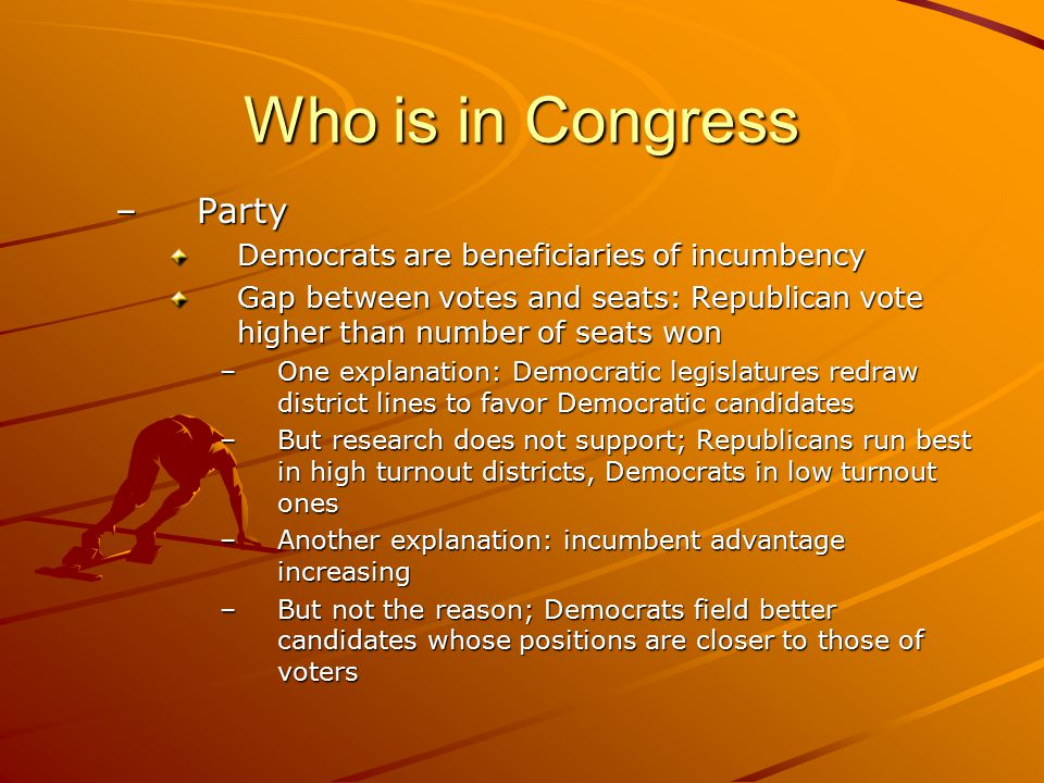 Who is in Congress –Party Democrats are beneficiaries of incumbency Gap between votes and seats: Republican vote higher than number of seats won –One