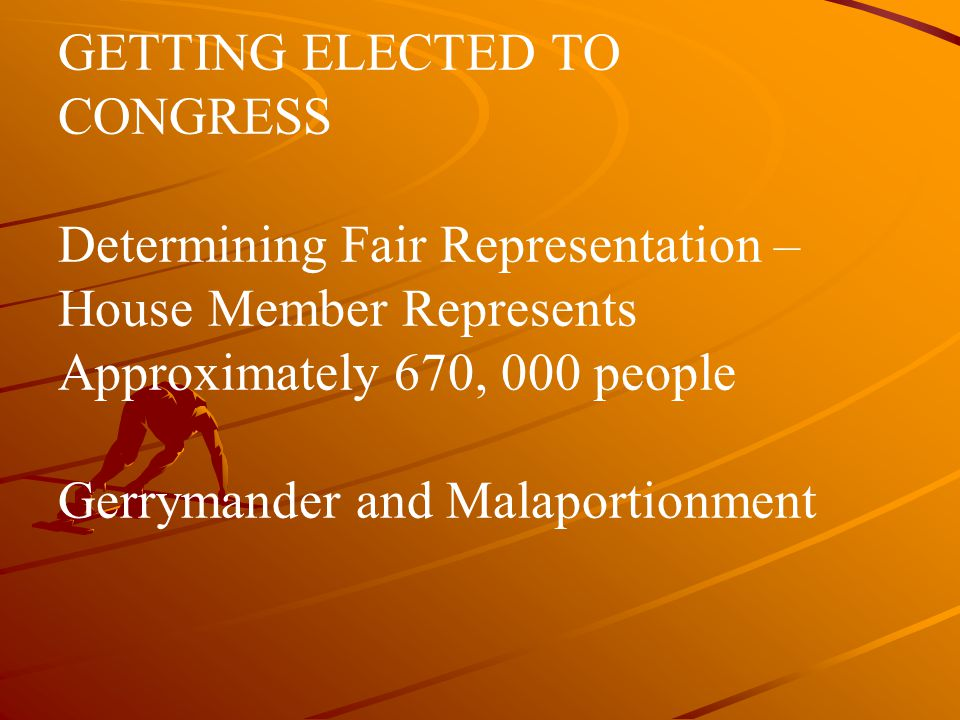 GETTING ELECTED TO CONGRESS Determining Fair Representation – House Member Represents Approximately 670, 000 people Gerrymander and Malaportionment
