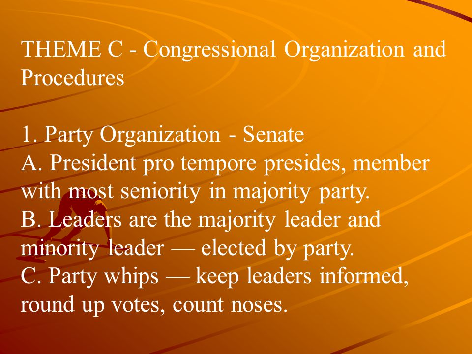 THEME C ‑ Congressional Organization and Procedures 1. Party Organization - Senate A. President pro tempore presides, member with most seniority in ma