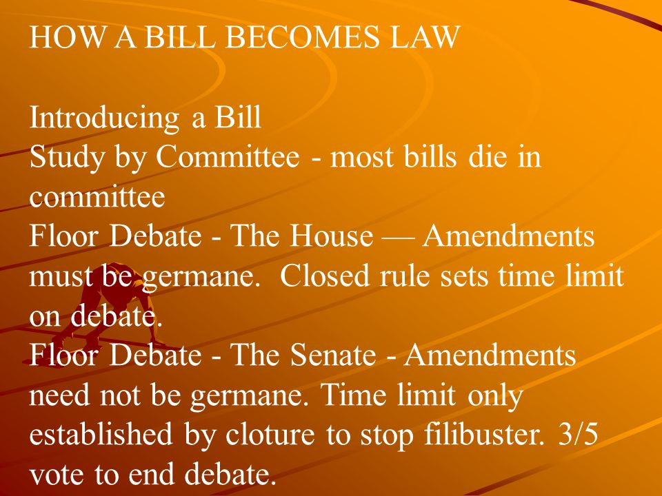HOW A BILL BECOMES LAW Introducing a Bill Study by Committee - most bills die in committee Floor Debate ‑ The House — Amendments must be germane. Clos