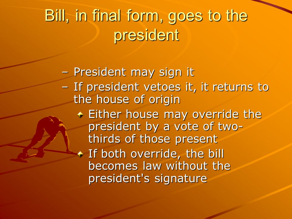 Bill, in final form, goes to the president –President may sign it –If president vetoes it, it returns to the house of origin Either house may override