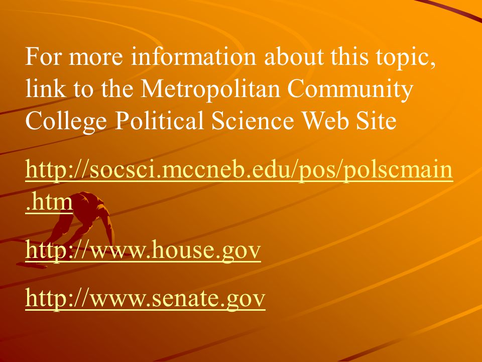 For more information about this topic, link to the Metropolitan Community College Political Science Web Site http://socsci.mccneb.edu/pos/polscmain.ht