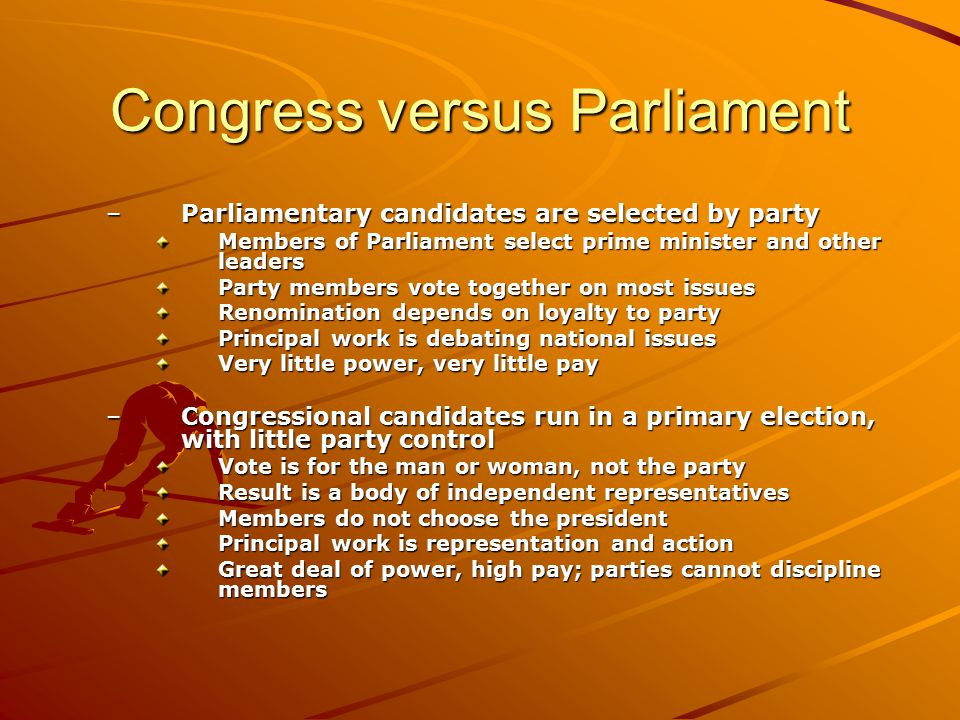 Congress versus Parliament –Parliamentary candidates are selected by party Members of Parliament select prime minister and other leaders Party members
