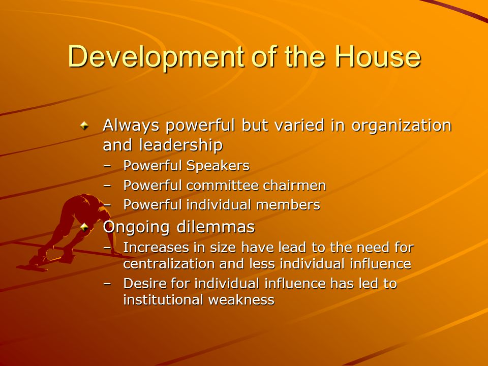 Development of the House Always powerful but varied in organization and leadership –Powerful Speakers –Powerful committee chairmen –Powerful individua
