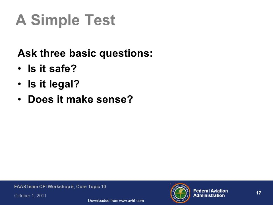 17 Federal Aviation Administration FAASTeam CFI Workshop 5, Core Topic 10 October 1, 2011 Downloaded from www.avhf.com A Simple Test Ask three basic questions: Is it safe.