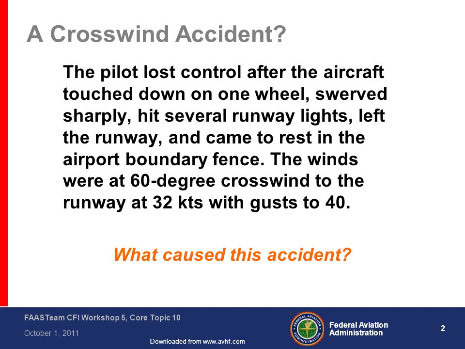 2 Federal Aviation Administration FAASTeam CFI Workshop 5, Core Topic 10 October 1, 2011 Downloaded from www.avhf.com A Crosswind Accident.