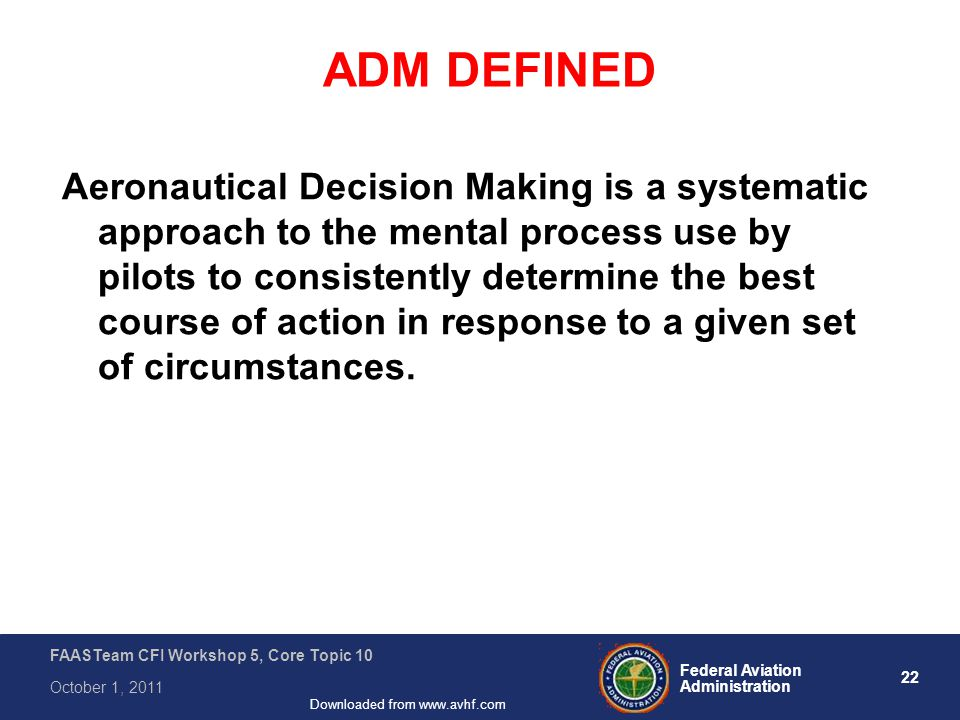 22 Federal Aviation Administration FAASTeam CFI Workshop 5, Core Topic 10 October 1, 2011 Downloaded from www.avhf.com ADM DEFINED Aeronautical Decision Making is a systematic approach to the mental process use by pilots to consistently determine the best course of action in response to a given set of circumstances.