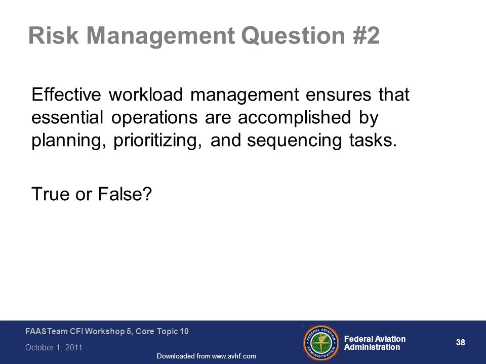 38 Federal Aviation Administration FAASTeam CFI Workshop 5, Core Topic 10 October 1, 2011 Downloaded from www.avhf.com Risk Management Question #2 Effective workload management ensures that essential operations are accomplished by planning, prioritizing, and sequencing tasks.