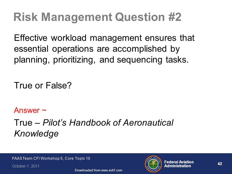 42 Federal Aviation Administration FAASTeam CFI Workshop 5, Core Topic 10 October 1, 2011 Downloaded from www.avhf.com Risk Management Question #2 Effective workload management ensures that essential operations are accomplished by planning, prioritizing, and sequencing tasks.