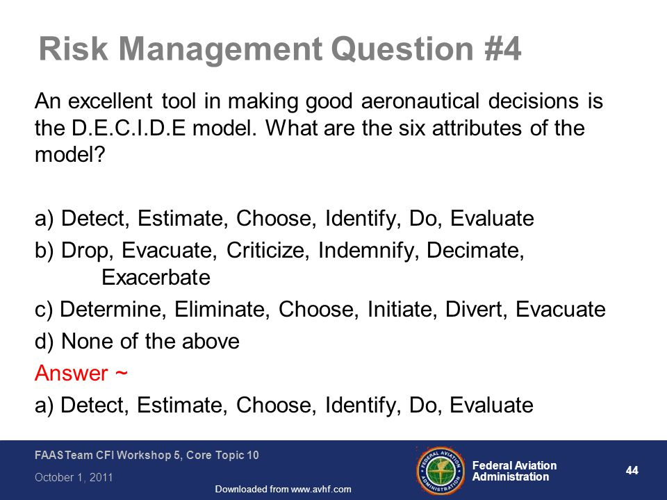44 Federal Aviation Administration FAASTeam CFI Workshop 5, Core Topic 10 October 1, 2011 Downloaded from www.avhf.com Risk Management Question #4 An excellent tool in making good aeronautical decisions is the D.E.C.I.D.E model.
