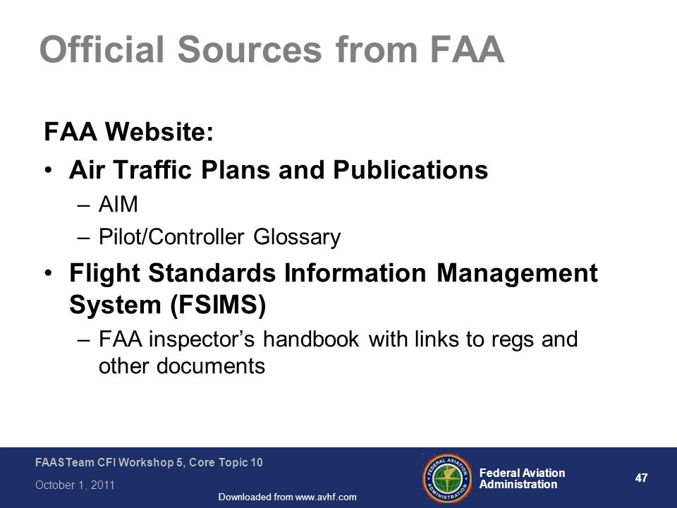 47 Federal Aviation Administration FAASTeam CFI Workshop 5, Core Topic 10 October 1, 2011 Downloaded from www.avhf.com Official Sources from FAA FAA W