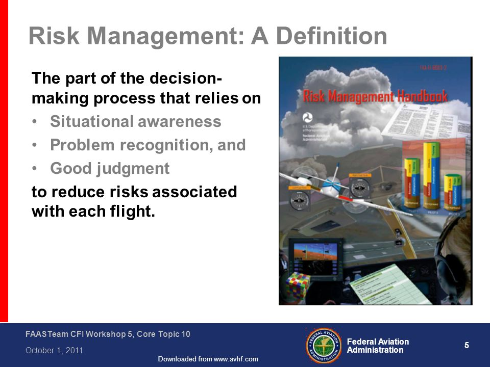 5 Federal Aviation Administration FAASTeam CFI Workshop 5, Core Topic 10 October 1, 2011 Downloaded from www.avhf.com Risk Management: A Definition The part of the decision- making process that relies on Situational awareness Problem recognition, and Good judgment to reduce risks associated with each flight.