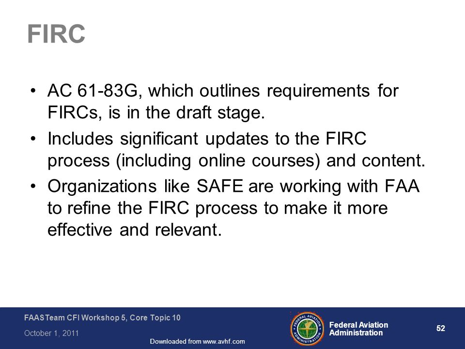 52 Federal Aviation Administration FAASTeam CFI Workshop 5, Core Topic 10 October 1, 2011 Downloaded from www.avhf.com FIRC AC 61-83G, which outlines requirements for FIRCs, is in the draft stage.
