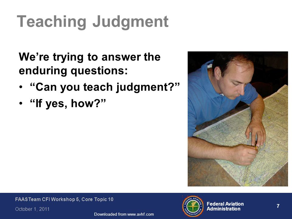 7 Federal Aviation Administration FAASTeam CFI Workshop 5, Core Topic 10 October 1, 2011 Downloaded from www.avhf.com Teaching Judgment We're trying to answer the enduring questions: Can you teach judgment If yes, how
