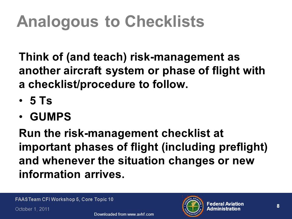 8 Federal Aviation Administration FAASTeam CFI Workshop 5, Core Topic 10 October 1, 2011 Downloaded from www.avhf.com Analogous to Checklists Think of
