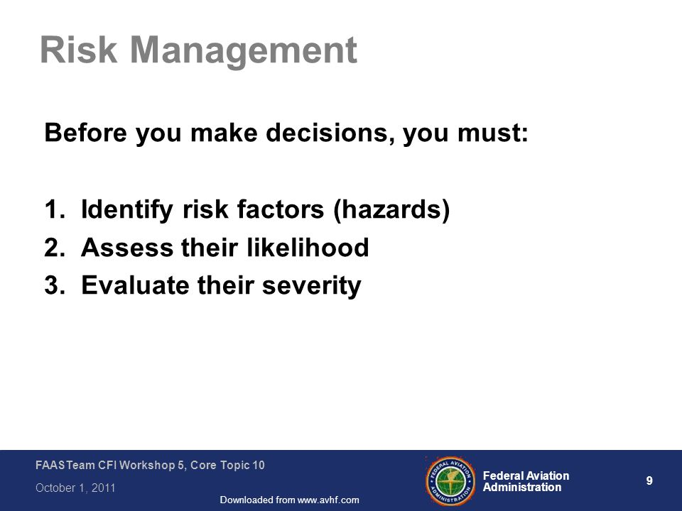 9 Federal Aviation Administration FAASTeam CFI Workshop 5, Core Topic 10 October 1, 2011 Downloaded from www.avhf.com Risk Management Before you make decisions, you must: 1.