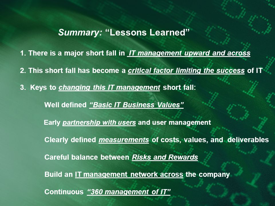 "Summary: ""Lessons Learned"" 1. There is a major short fall in IT management upward and across 2. This short fall has become a critical factor limiting"