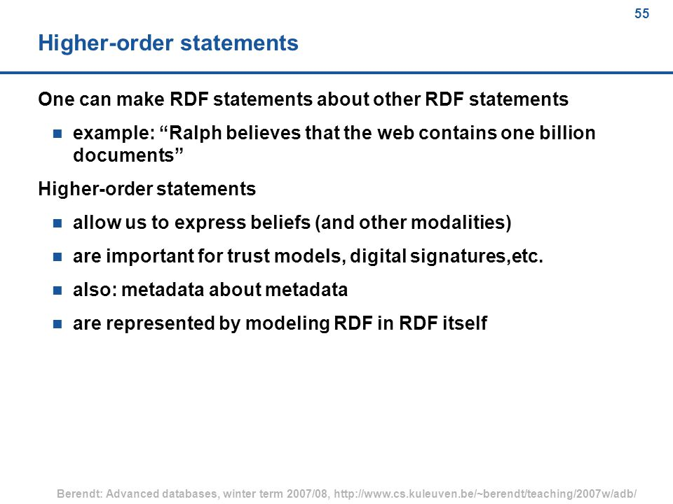 55 Berendt: Advanced databases, winter term 2007/08, http://www.cs.kuleuven.be/~berendt/teaching/2007w/adb/ 55 Higher-order statements One can make RDF statements about other RDF statements n example: Ralph believes that the web contains one billion documents Higher-order statements n allow us to express beliefs (and other modalities) n are important for trust models, digital signatures,etc.