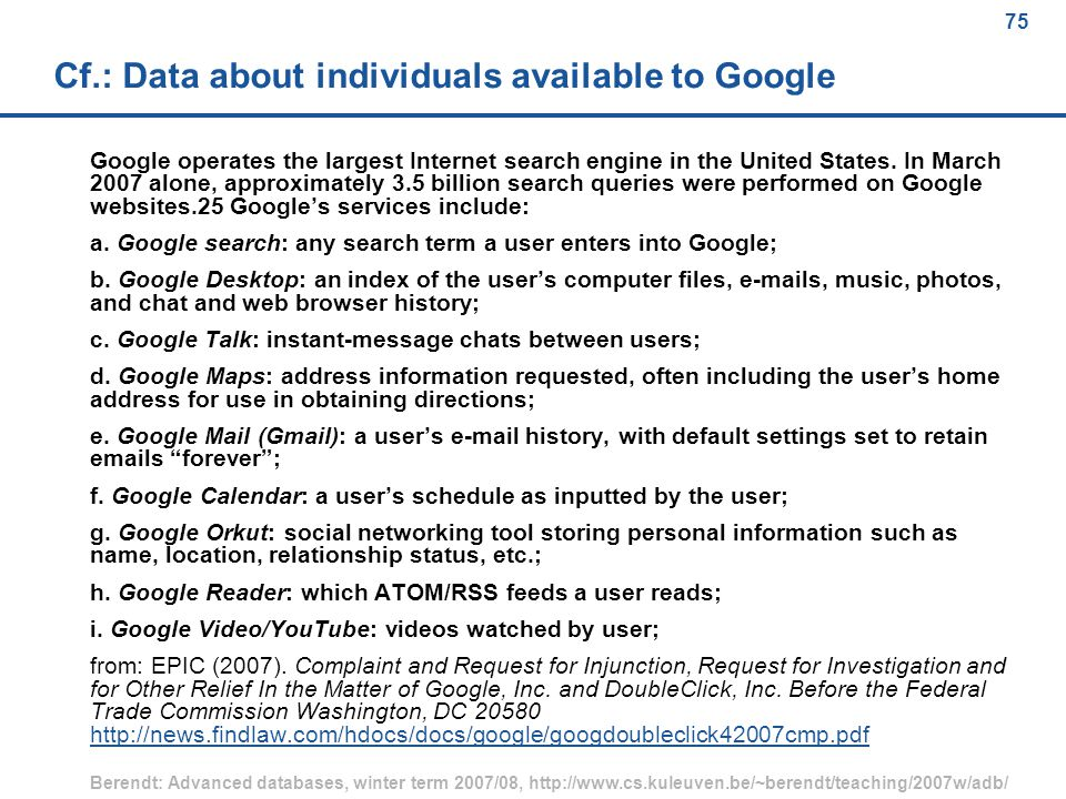 75 Berendt: Advanced databases, winter term 2007/08, http://www.cs.kuleuven.be/~berendt/teaching/2007w/adb/ 75 Cf.: Data about individuals available to Google Google operates the largest Internet search engine in the United States.