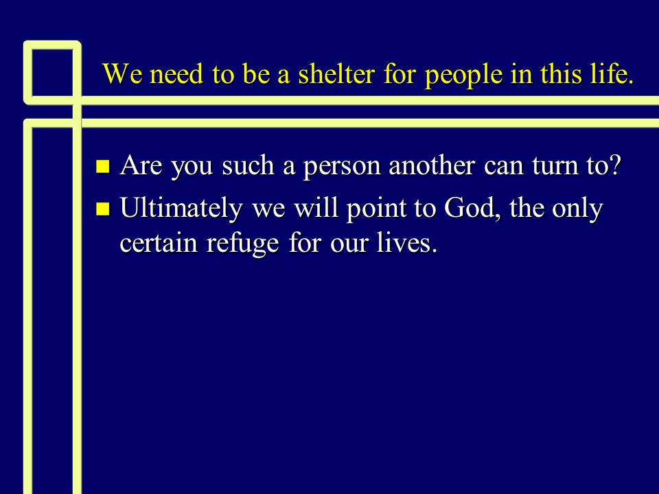 We need to be a shelter for people in this life. n Are you such a person another can turn to.