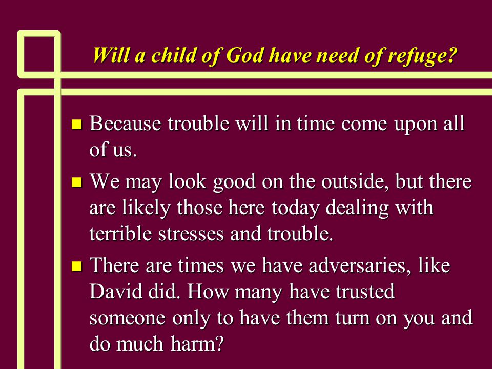 Will a child of God have need of refuge. n Because trouble will in time come upon all of us.