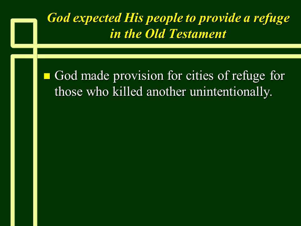 God expected His people to provide a refuge in the Old Testament n God made provision for cities of refuge for those who killed another unintentionally.