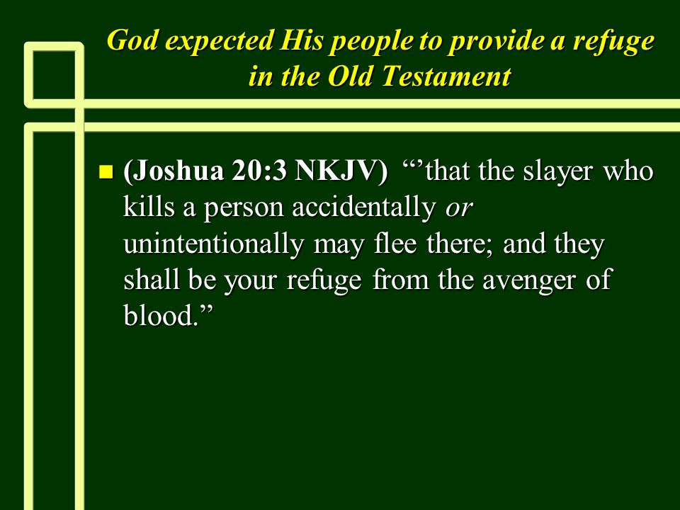God expected His people to provide a refuge in the Old Testament n (Joshua 20:3 NKJV) 'that the slayer who kills a person accidentally or unintentionally may flee there; and they shall be your refuge from the avenger of blood.