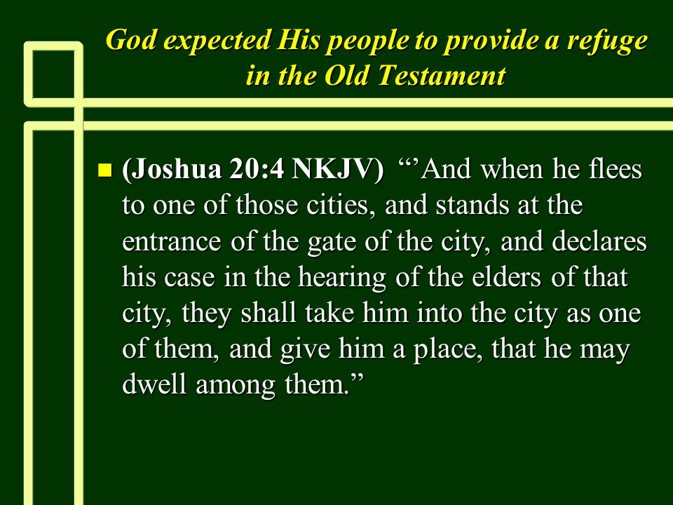 God expected His people to provide a refuge in the Old Testament n (Joshua 20:4 NKJV) 'And when he flees to one of those cities, and stands at the entrance of the gate of the city, and declares his case in the hearing of the elders of that city, they shall take him into the city as one of them, and give him a place, that he may dwell among them.