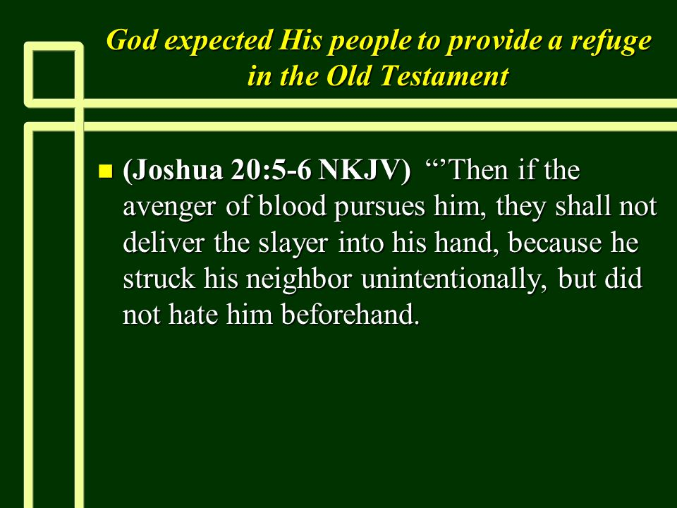 God expected His people to provide a refuge in the Old Testament n (Joshua 20:5-6 NKJV) 'Then if the avenger of blood pursues him, they shall not deliver the slayer into his hand, because he struck his neighbor unintentionally, but did not hate him beforehand.