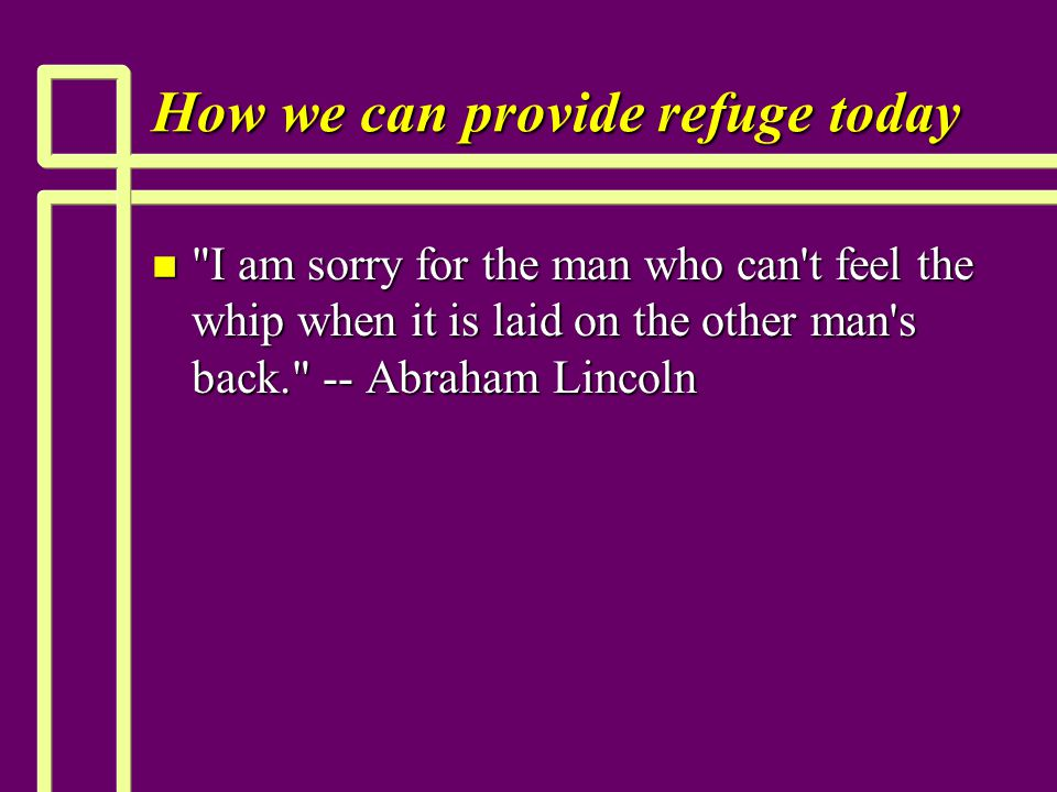 How we can provide refuge today n I am sorry for the man who can t feel the whip when it is laid on the other man s back. -- Abraham Lincoln